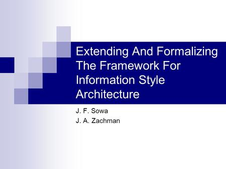 Extending And Formalizing The Framework For Information Style Architecture J. F. Sowa J. A. Zachman.