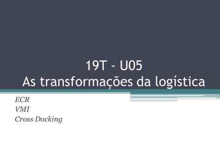 19T - U05 As transformações da logística ECR VMI Cross Docking.