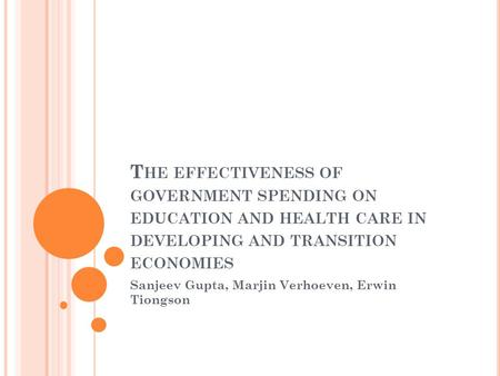 T HE EFFECTIVENESS OF GOVERNMENT SPENDING ON EDUCATION AND HEALTH CARE IN DEVELOPING AND TRANSITION ECONOMIES Sanjeev Gupta, Marjin Verhoeven, Erwin Tiongson.