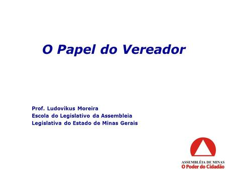 O Papel do Vereador Prof. Ludovikus Moreira Escola do Legislativo da Assembleia Legislativa do Estado de Minas Gerais.