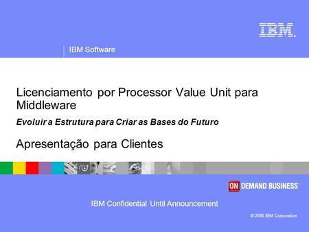 IBM Confidential Until Announcement ® IBM Software © 2006 IBM Corporation Licenciamento por Processor Value Unit para Middleware Evoluir a Estrutura para.