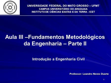 1 UNIVERSIDADE FEDERAL DO MATO GROSSO – UFMT CAMPUS UNIVERSITÁRIO DO ARAGUAIA INSTITUTO DE CIÊNCIAS EXATAS E DA TERRA - ICET Aula III –Fundamentos Metodológicos.