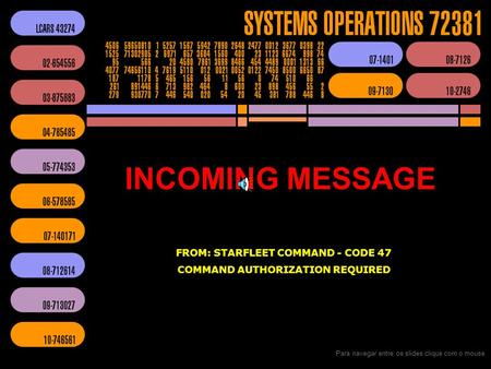 INCOMING MESSAGE FROM: STARFLEET COMMAND - CODE 47 COMMAND AUTHORIZATION REQUIRED Para navegar entre os slides clique com o mouse.