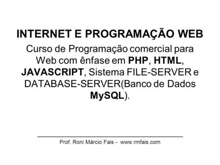 INTERNET E PROGRAMAÇÃO WEB Curso de Programação comercial para Web com ênfase em PHP, HTML, JAVASCRIPT, Sistema FILE-SERVER e DATABASE-SERVER(Banco de.