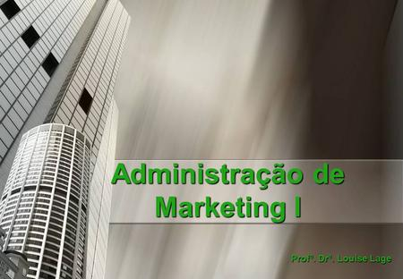 Administração de Marketing I Profª. Drª. Louise Lage.