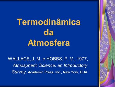 Termodinâmica da Atmosfera WALLACE, J. M. e HOBBS, P. V., 1977, Atmospheric Science: an Introductory Survey, Academic Press, Inc., New York, EUA.