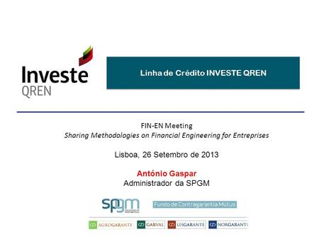 Linha de Crédito INVESTE QREN FIN-EN Meeting Sharing Methodologies on Financial Engineering for Entreprises Lisboa, 26 Setembro de 2013 António Gaspar.