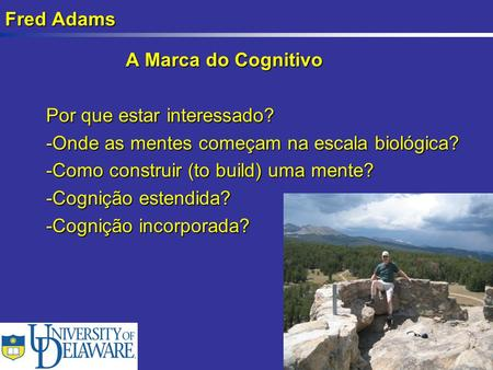 Fred Adams A Marca do Cognitivo A Marca do Cognitivo Por que estar interessado? -Onde as mentes começam na escala biológica? -Como construir (to build)