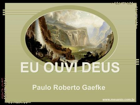 EU OUVI DEUS EU OUVI DEUS EU OUVI DEUS Paulo Roberto Gaefke Paulo Roberto Gaefke www.meuanjo.com.br.
