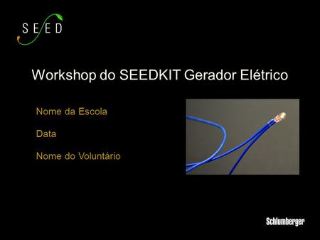Nome da Escola Data Nome do Voluntário Workshop do SEEDKIT Gerador Elétrico.