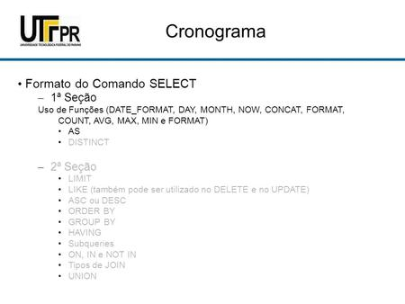 Cronograma Formato do Comando SELECT – 1ª Seção Uso de Funções (DATE_FORMAT, DAY, MONTH, NOW, CONCAT, FORMAT, COUNT, AVG, MAX, MIN e FORMAT) AS DISTINCT.