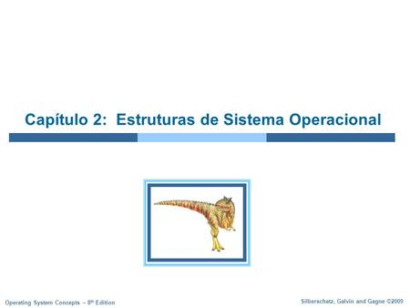Silberschatz, Galvin and Gagne ©2009 Operating System Concepts – 8 th Edition Capítulo 2: Estruturas de Sistema Operacional.