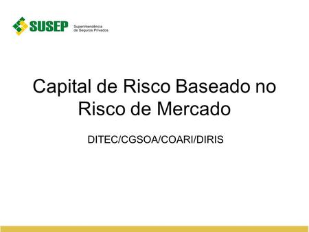 Capital de Risco Baseado no Risco de Mercado DITEC/CGSOA/COARI/DIRIS.