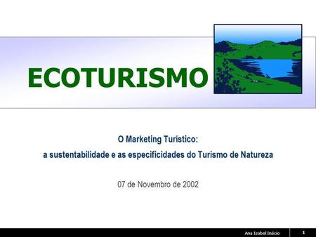 Ana Isabel Inácio 1 ECOTURISMO O Marketing Turístico: a sustentabilidade e as especificidades do Turismo de Natureza 07 de Novembro de 2002.
