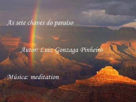 As sete chaves do paraíso Autor: Luiz Gonzaga Pinheiro Música: meditation.