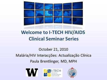 Welcome to I-TECH HIV/AIDS Clinical Seminar Series October 21, 2010 Malária/HIV Interacções: Actualização Clínica Paula Brentlinger, MD, MPH.