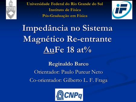 Impedância no Sistema Magnético Re-entrante AuFe 18 at% Reginaldo Barco Orientador: Paulo Pureur Neto Co-orientador: Gilberto L. F. Fraga Universidade.