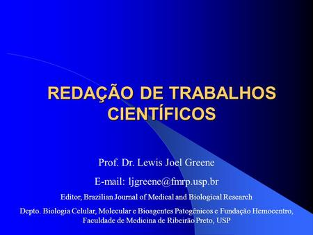 REDAÇÃO DE TRABALHOS CIENTÍFICOS Prof. Dr. Lewis Joel Greene   Editor, Brazilian Journal of Medical and Biological Research.