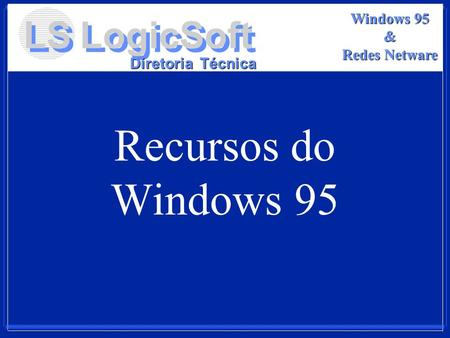 LS LogicSoft Diretoria Técnica Windows 95 & Redes Netware Recursos do Windows 95.
