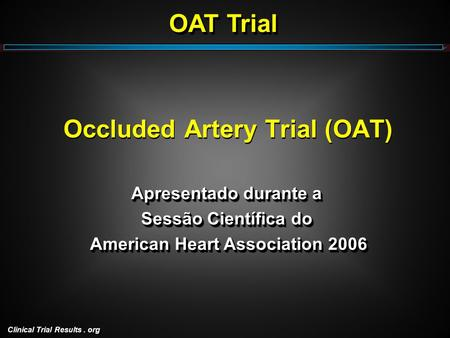 Clinical Trial Results. org Occluded Artery Trial (OAT) Apresentado durante a Sessão Científica do American Heart Association 2006 American Heart Association.