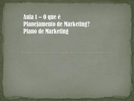 Aula 1 – O que é Planejamento de Marketing? Plano de Marketing.