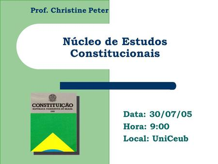 Prof. Christine Peter Núcleo de Estudos Constitucionais Data: 30/07/05 Hora: 9:00 Local: UniCeub.
