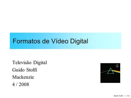 Guido Stolfi 1 / 103 Formatos de Vídeo Digital Televisão Digital Guido Stolfi Mackenzie 4 / 2008.