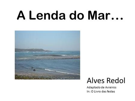 A Lenda do Mar … Alves Redol Adaptado de Avieiros In: O Livro das festas.