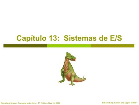 Operating System Concepts with Java – 7 th Edition, Nov 15, 2006 Silberschatz, Galvin and Gagne ©2007 Capítulo 13: Sistemas de E/S.