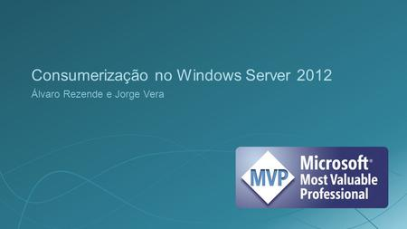 Consumerização no Windows Server 2012 Álvaro Rezende e Jorge Vera.