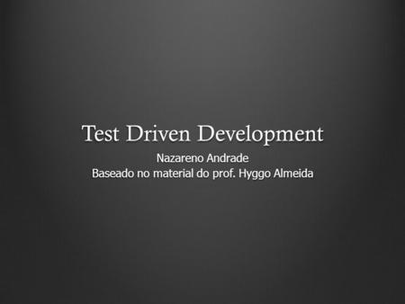Test Driven Development Nazareno Andrade Baseado no material do prof. Hyggo Almeida.