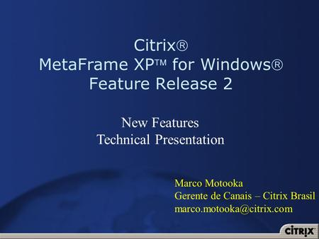 Citrix MetaFrame XP for Windows Feature Release 2 New Features Technical Presentation Marco Motooka Gerente de Canais – Citrix Brasil