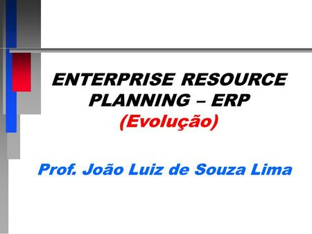 ENTERPRISE RESOURCE PLANNING – ERP Prof. João Luiz de Souza Lima