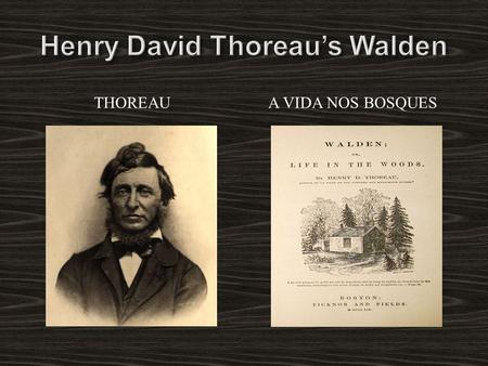 THOREAU A VIDA NOS BOSQUES. A vida de Henry David Thoreau: As if you could kill time without injuring eternity. -Thoreau 1817 – 1862 Nunca se casou, bebeu.