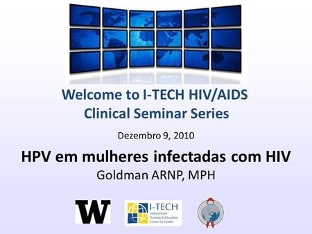 Welcome to I-TECH HIV/AIDS Clinical Seminar Series Dezembro 9, 2010 HPV em mulheres infectadas com HIV Goldman ARNP, MPH.