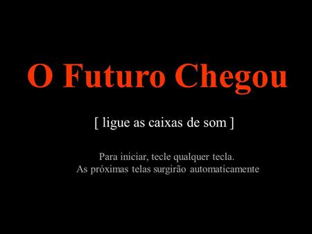 O Futuro Chegou [ ligue as caixas de som ]