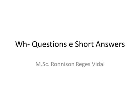Wh- Questions e Short Answers M.Sc. Ronnison Reges Vidal.