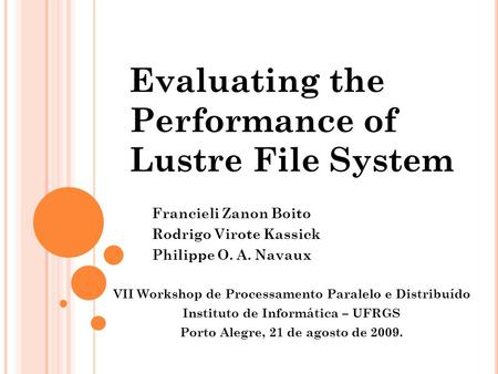 Evaluating the Performance of Lustre File System Francieli Zanon Boito Rodrigo Virote Kassick Philippe O. A. Navaux VII Workshop de Processamento Paralelo.