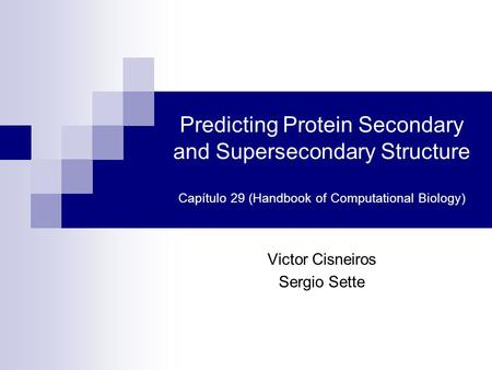 Predicting Protein Secondary and Supersecondary Structure Capítulo 29 (Handbook of Computational Biology) Victor Cisneiros Sergio Sette.