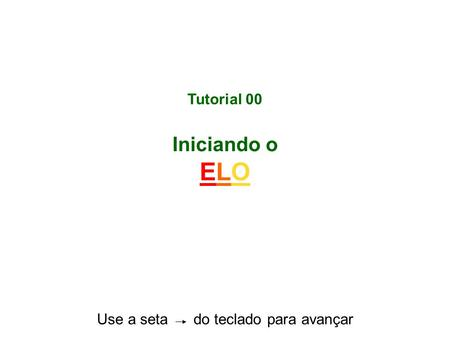 Tutorial 00 Iniciando o ELO Use a seta do teclado para avançar.