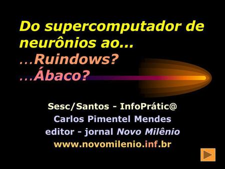 Do supercomputador de neurônios ao Ruindows? ...Ábaco?
