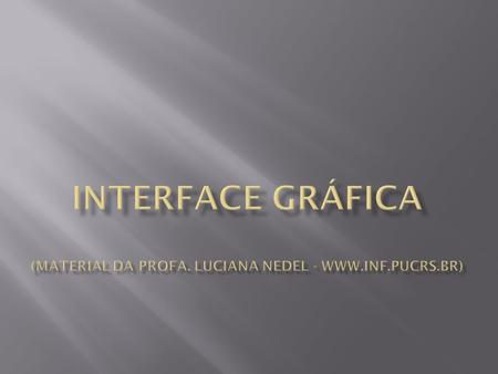 Interface Gráfica (material da Profa. Luciana Nedel - www. inf. pucrs
