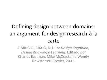 Defining design between domains: an argument for design research á la carte ZIMRIG C., CRAIG, D. L. In: Design Cognition, Design Knowing e Learning. Editado.