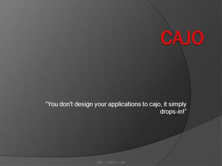 You don't design your applications to cajo, it simply drops-in! ISEL – DEETC – SD.