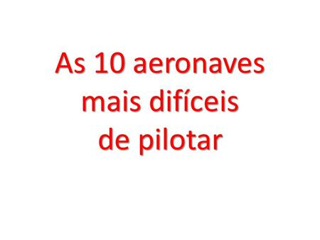 As 10 aeronaves mais difíceis de pilotar