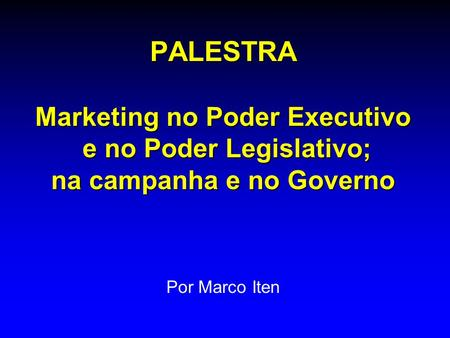 PALESTRA Marketing no Poder Executivo e no Poder Legislativo; na campanha e no Governo Por Marco Iten.