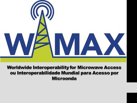 WiMax Worldwide Interoperability for Microwave Access ou Interoperabilidade Mundial para Acesso por Microonda.