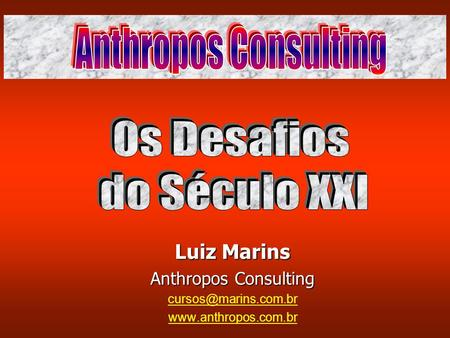 Os Desafios do Século XXI Anthropos Consulting Luiz Marins