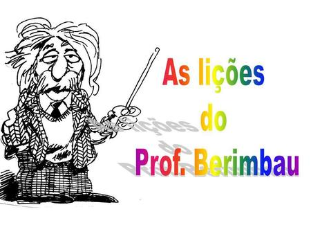 As lições do Prof. Berimbau.