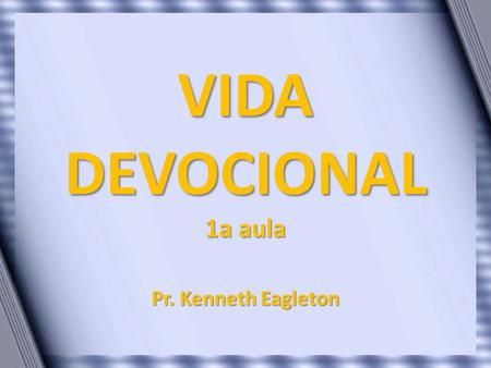 VIDA DEVOCIONAL 1a aula Pr. Kenneth Eagleton.
